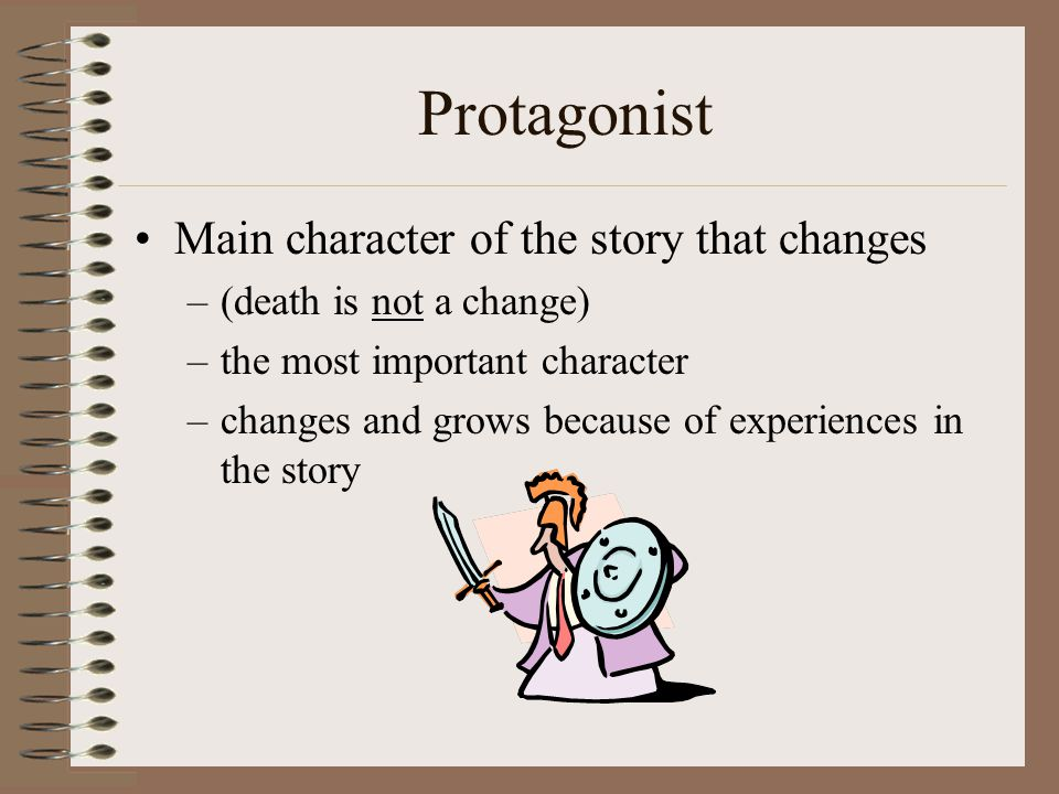 Protagonist Main character of the story that changes