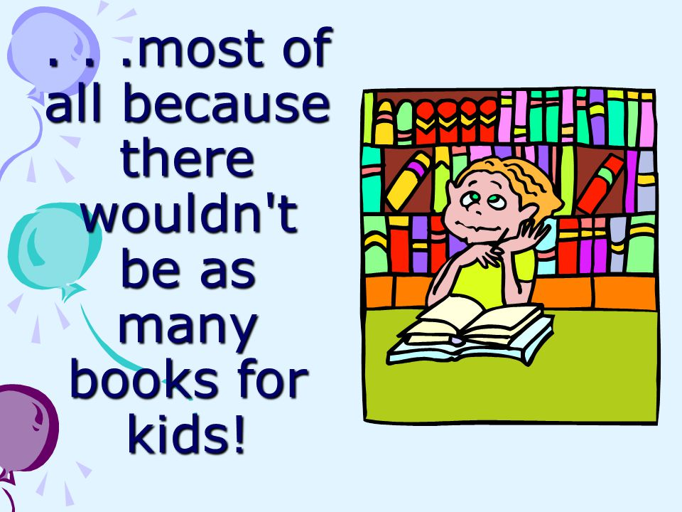 . . .most of all because there wouldn t be as many books for kids!