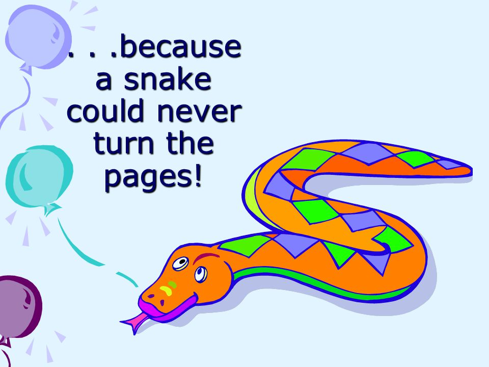 . . .because a snake could never turn the pages!