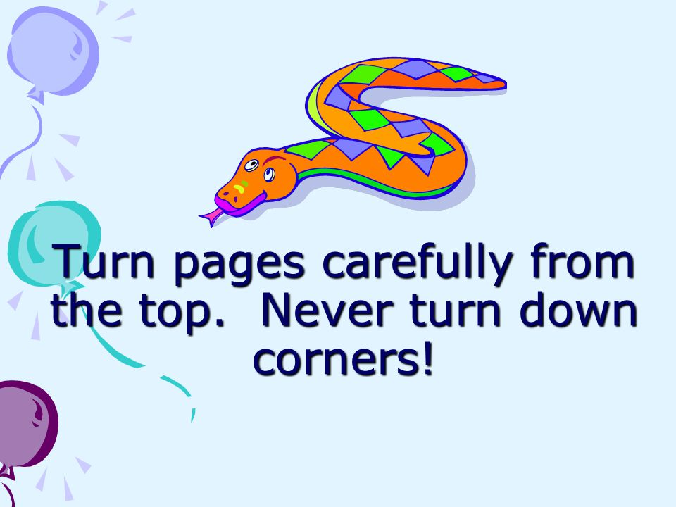 Turn pages carefully from the top. Never turn down corners!