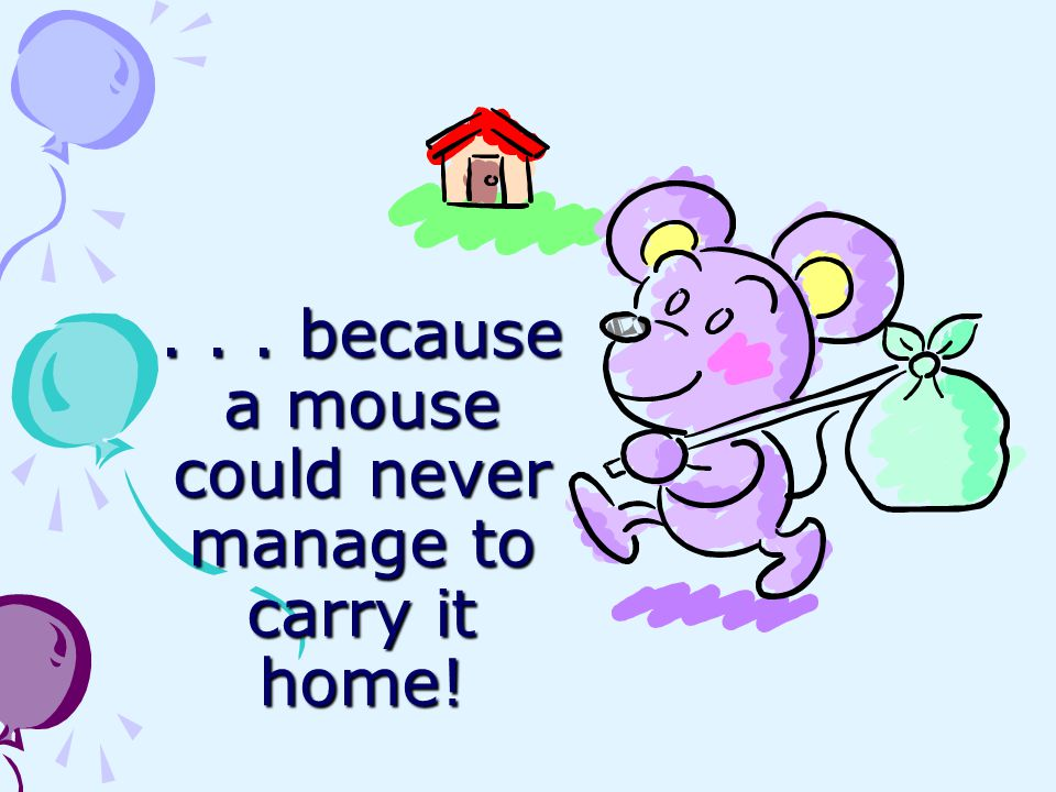 . . . because a mouse could never manage to carry it home!