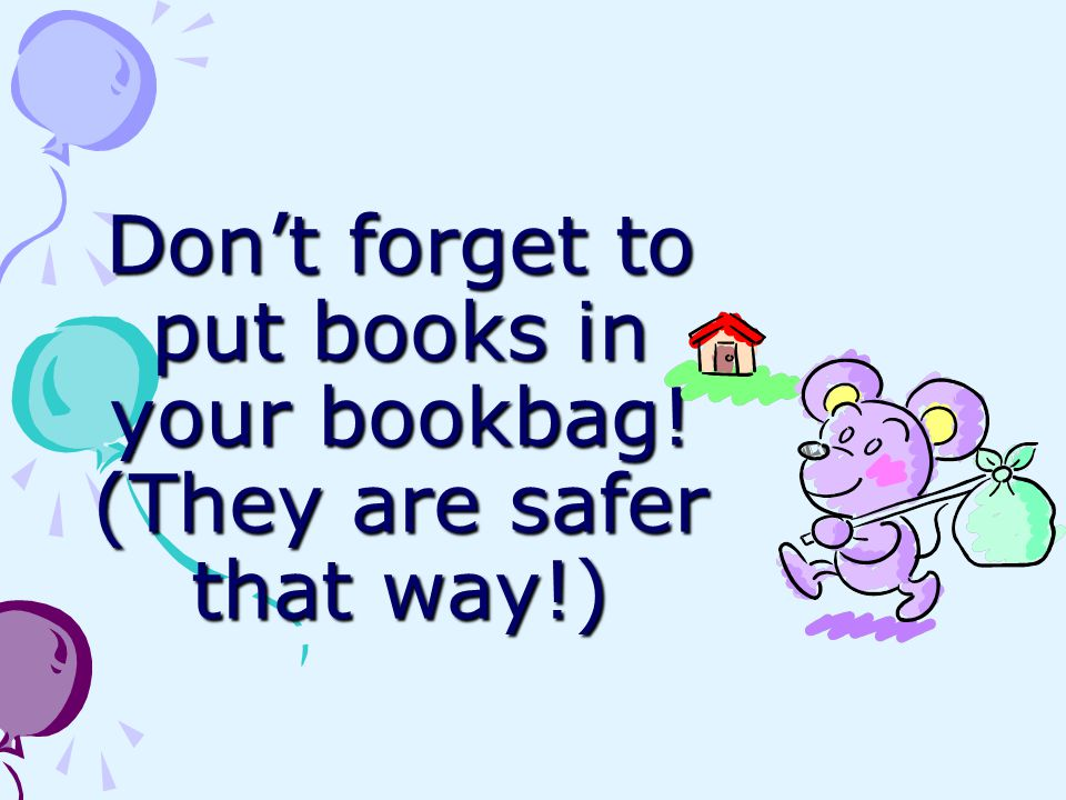 Don't forget to put books in your bookbag! (They are safer that way!)