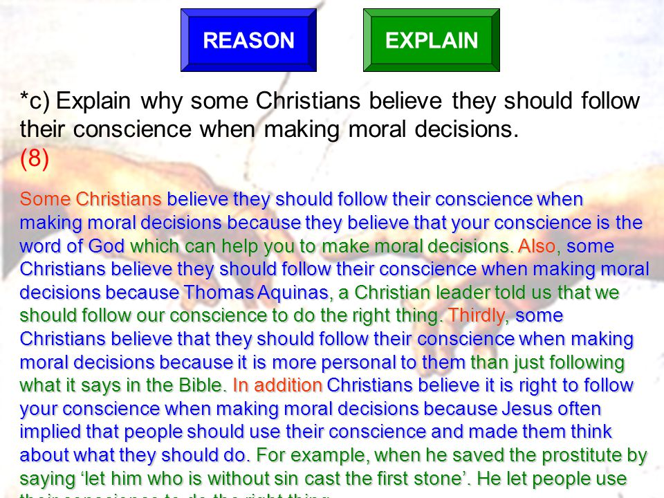 REASON EXPLAIN. *c) Explain why some Christians believe they should follow their conscience when making moral decisions. (8)