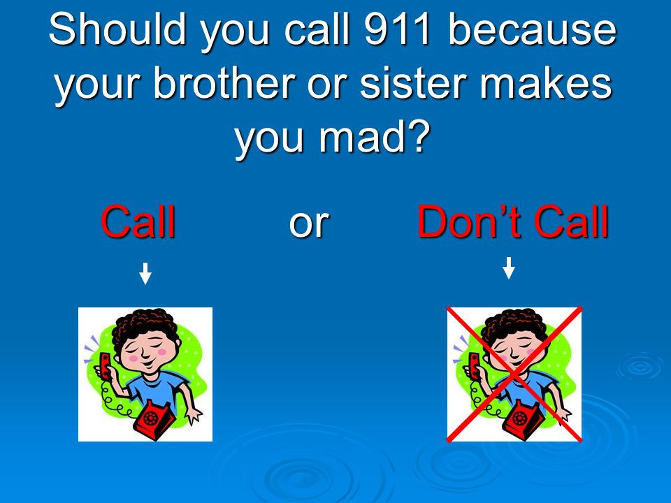 Should you call 911 because your brother or sister makes you mad
