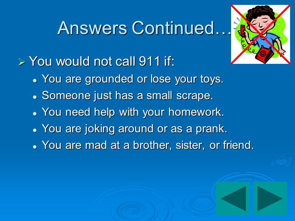Answers Continued…. You would not call 911 if: