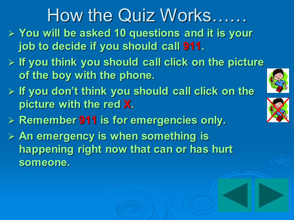 How the Quiz Works…… You will be asked 10 questions and it is your job to decide if you should call 911.
