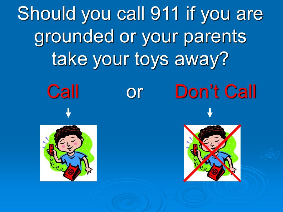 Should you call 911 if you are grounded or your parents take your toys away
