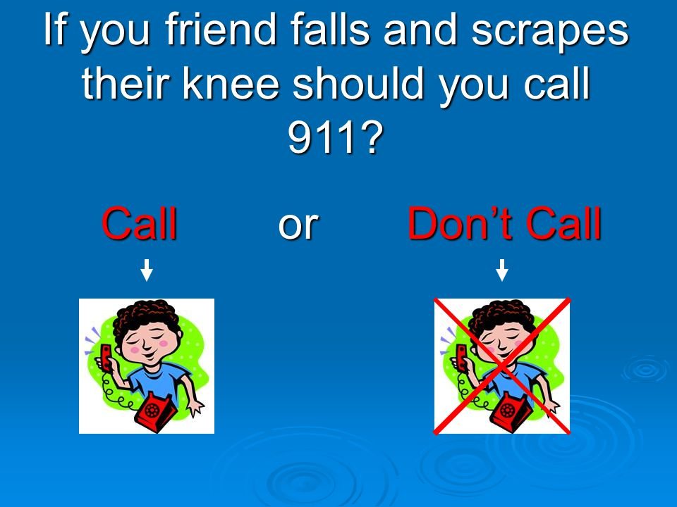 If you friend falls and scrapes their knee should you call 911