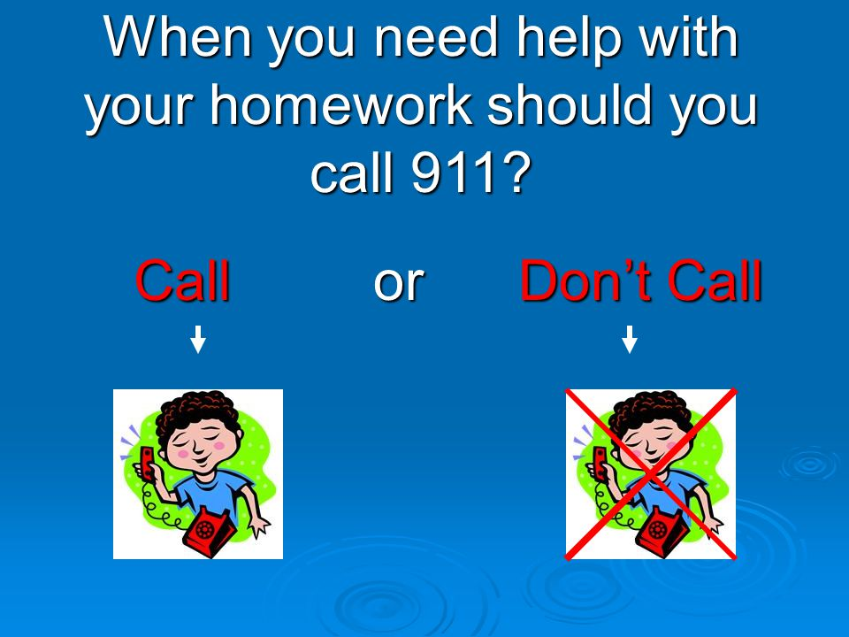 When you need help with your homework should you call 911