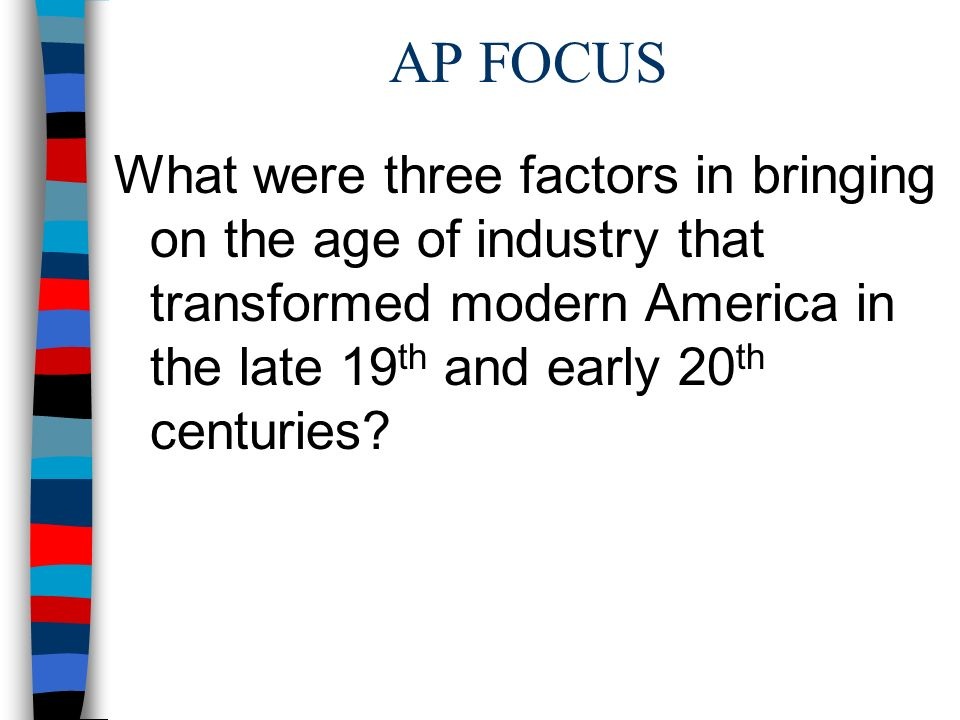 AP FOCUS What were three factors in bringing on the age of industry that transformed modern America in the late 19th and early 20th centuries