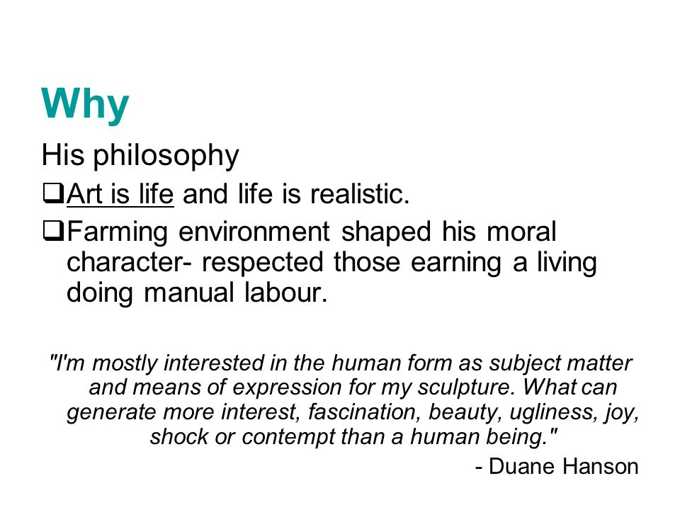 Why His philosophy Art is life and life is realistic.