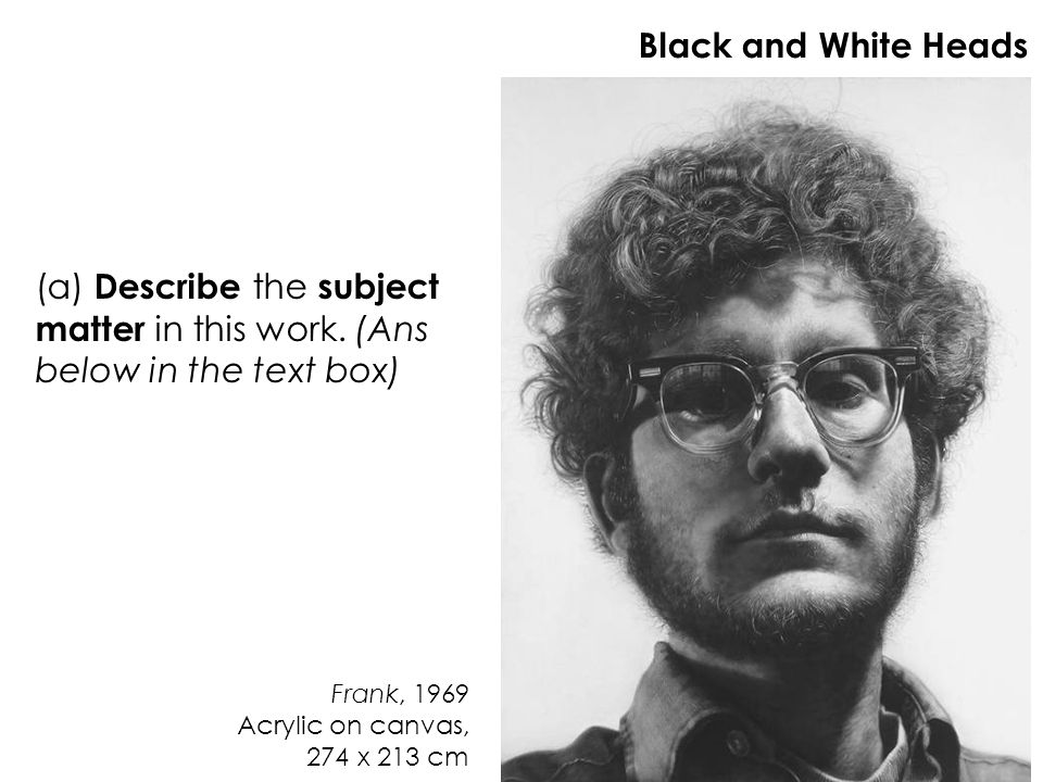 Black and White Heads (a) Describe the subject matter in this work. (Ans below in the text box)