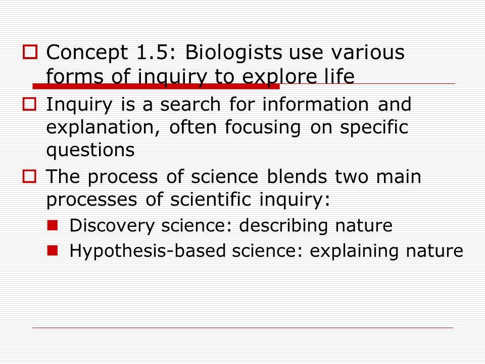 Concept 1.5: Biologists use various forms of inquiry to explore life
