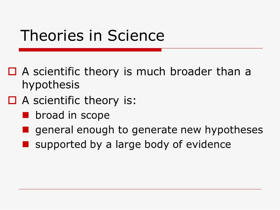 Theories in Science A scientific theory is much broader than a hypothesis. A scientific theory is:
