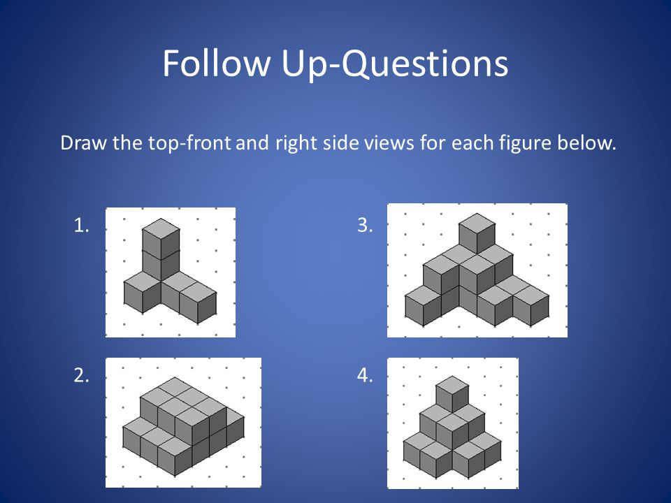 Follow Up-Questions Draw the top-front and right side views for each figure below. 1. 3. 2. 4.