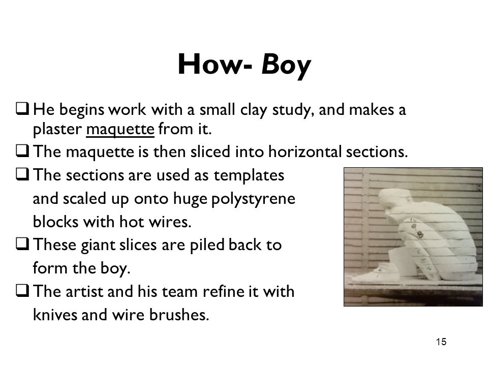 How- Boy He begins work with a small clay study, and makes a plaster maquette from it. The maquette is then sliced into horizontal sections.
