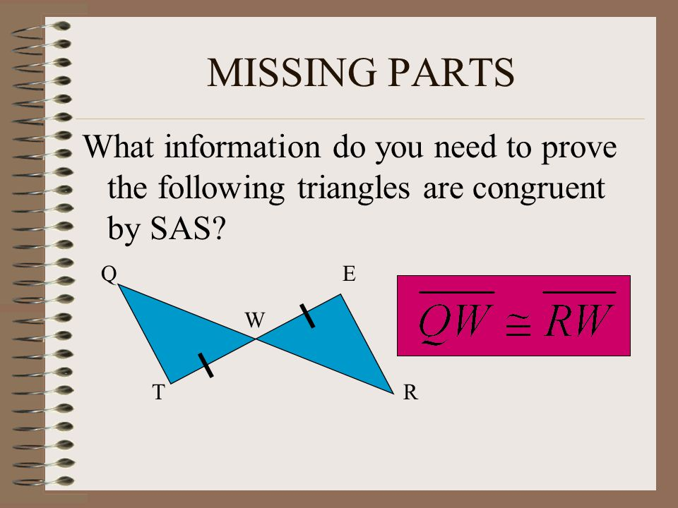 MISSING PARTS What information do you need to prove the following triangles are congruent by SAS Q.