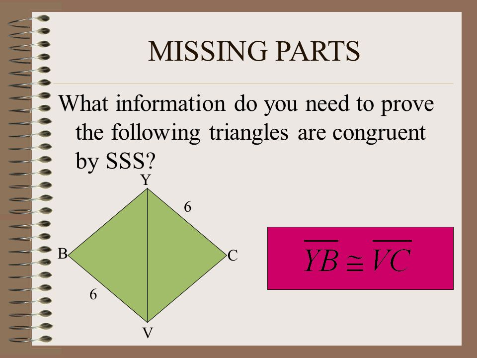 MISSING PARTS What information do you need to prove the following triangles are congruent by SSS Y.