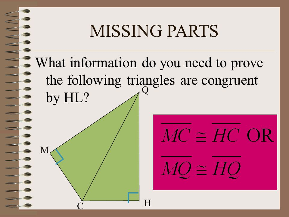 MISSING PARTS What information do you need to prove the following triangles are congruent by HL Q.