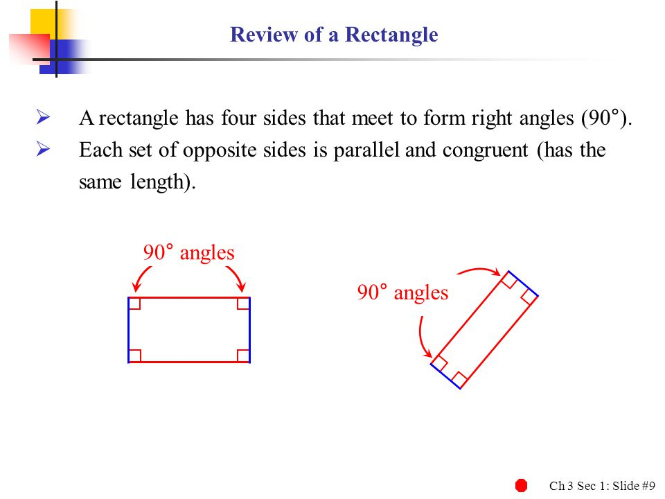 Review of a Rectangle A rectangle has four sides that meet to form right angles (90°). Each set of opposite sides is parallel and congruent (has the.