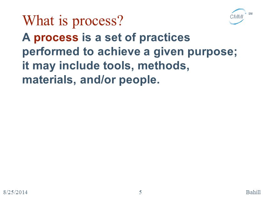 What is process A process is a set of practices performed to achieve a given purpose; it may include tools, methods, materials, and/or people.