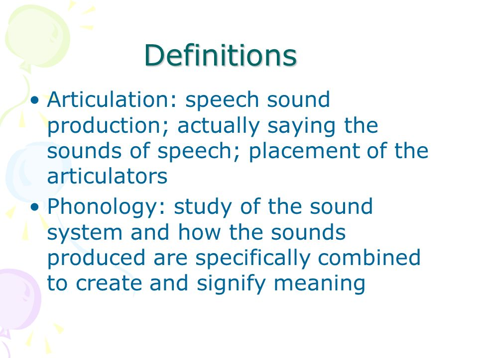 Definitions Articulation: speech sound production; actually saying the sounds of speech; placement of the articulators.