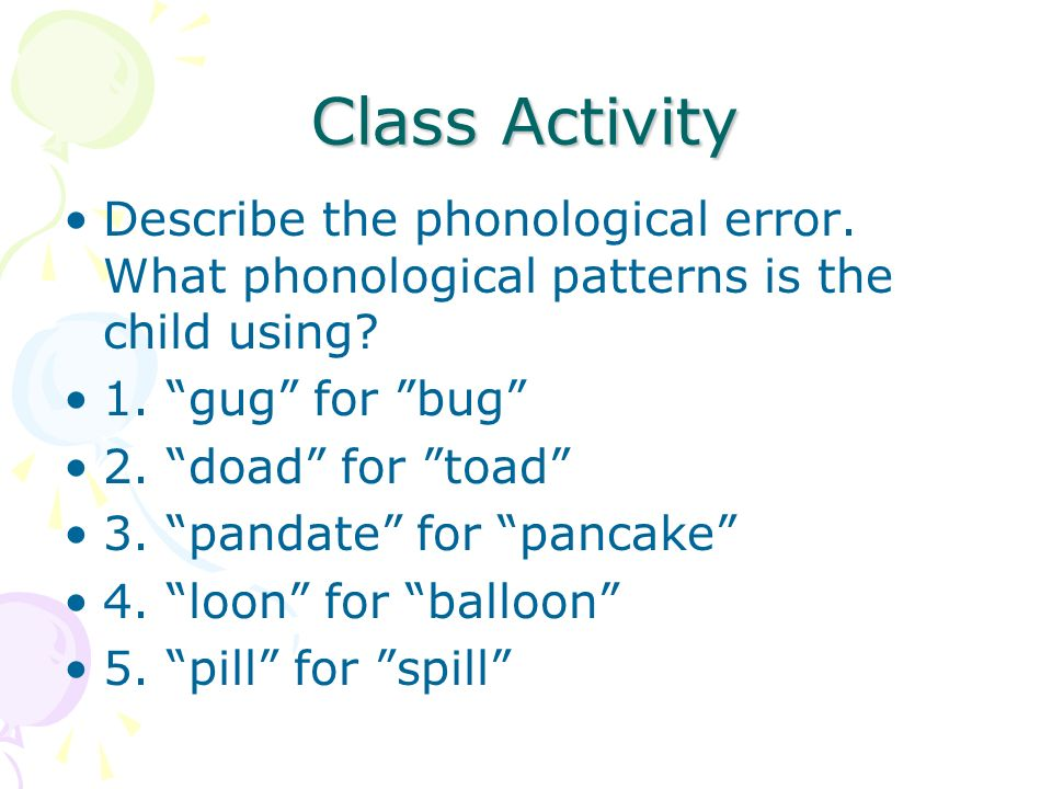 Class Activity Describe the phonological error. What phonological patterns is the child using 1. gug for bug