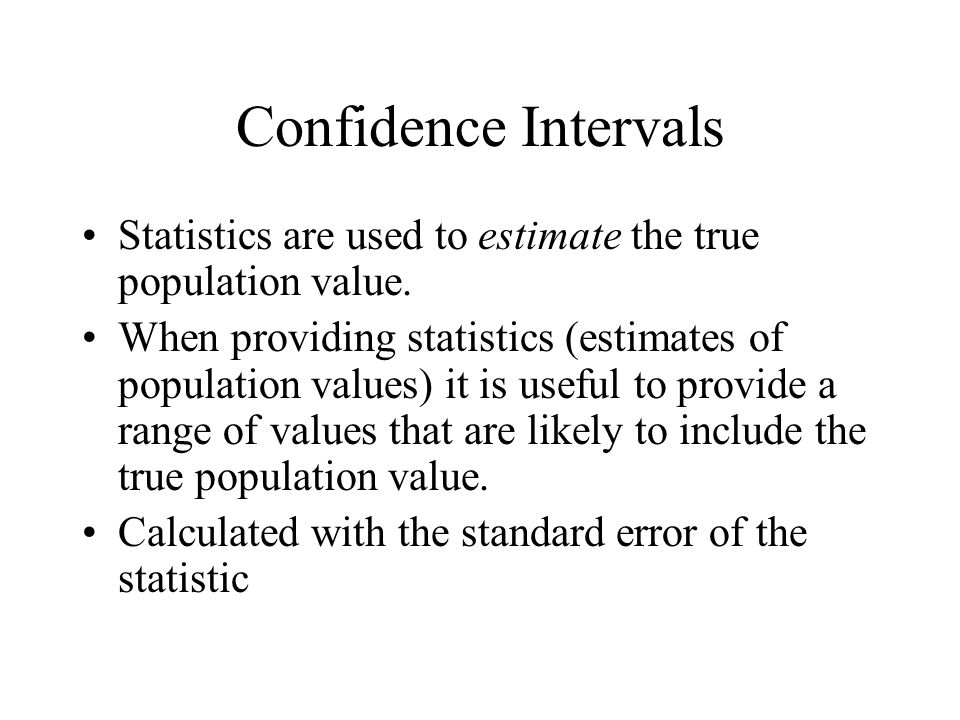 Confidence Intervals Statistics are used to estimate the true population value.