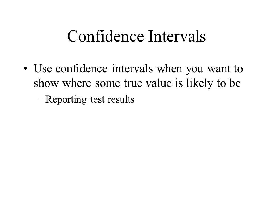 Confidence Intervals Use confidence intervals when you want to show where some true value is likely to be.
