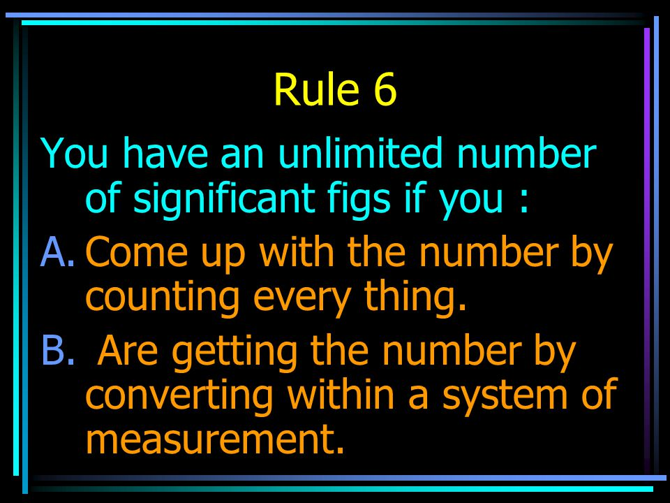 Rule 6 You have an unlimited number of significant figs if you :