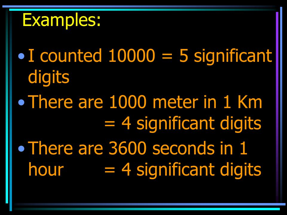 Examples: I counted 10000 = 5 significant digits. There are 1000 meter in 1 Km = 4 significant digits.