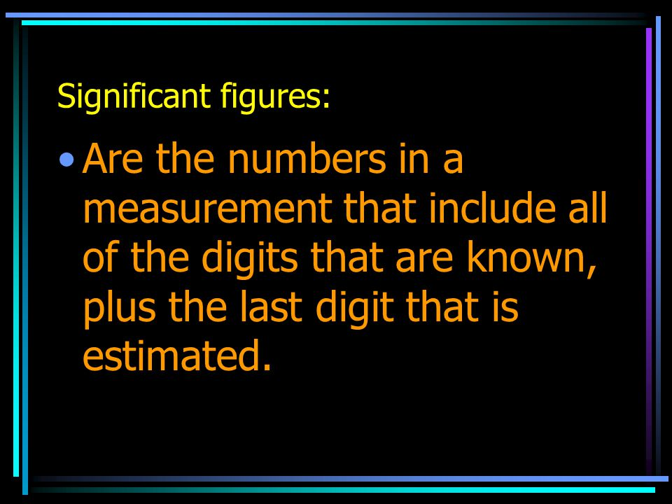 Significant figures: Are the numbers in a measurement that include all of the digits that are known, plus the last digit that is estimated.