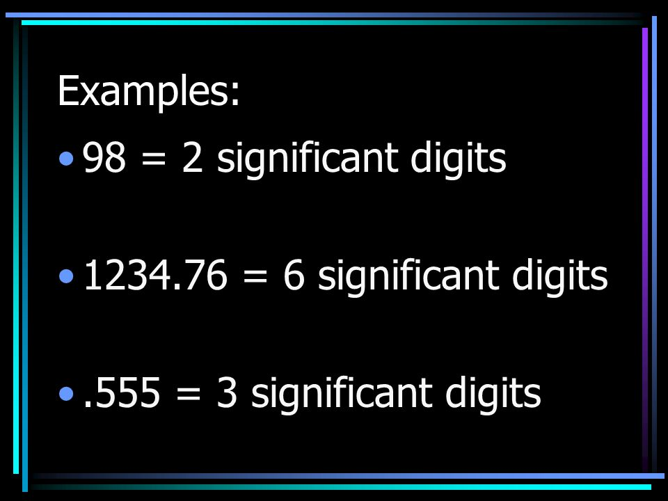 Examples: 98 = 2 significant digits 1234.76 = 6 significant digits .555 = 3 significant digits