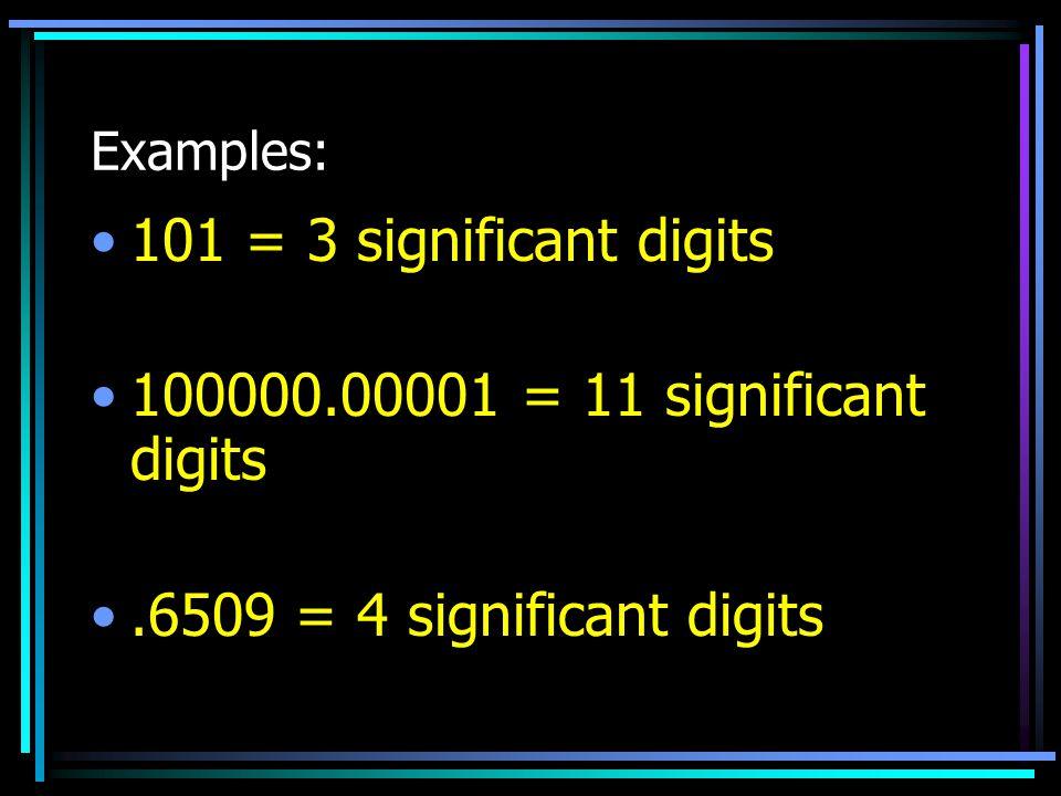 101 = 3 significant digits 100000.00001 = 11 significant digits
