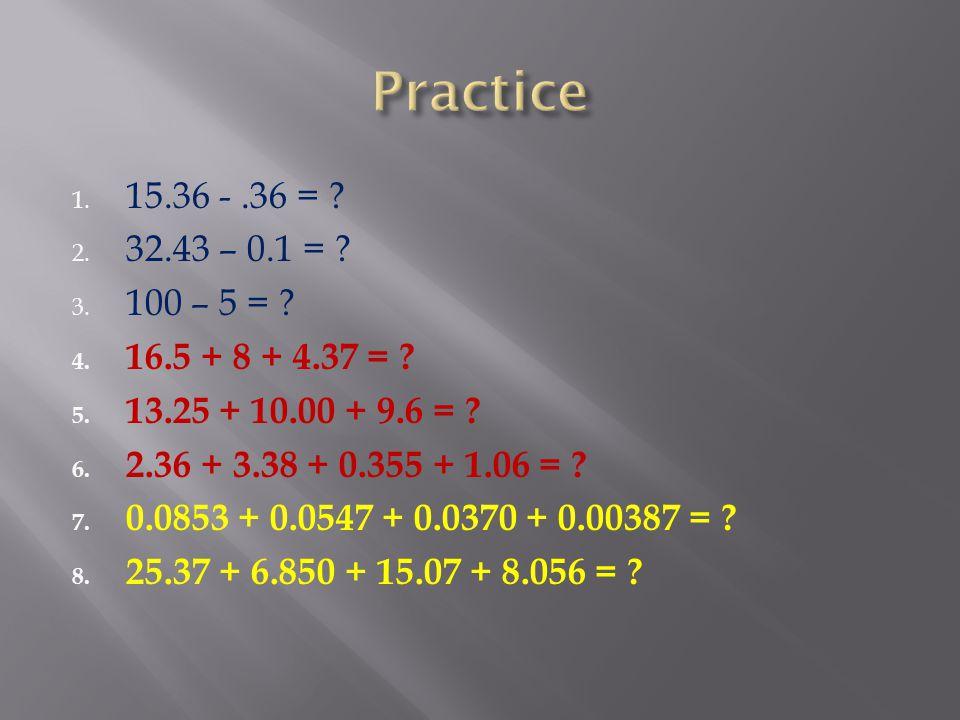 Practice 15.36 - .36 = 32.43 – 0.1 = 100 – 5 = 16.5 + 8 + 4.37 = 13.25 + 10.00 + 9.6 =