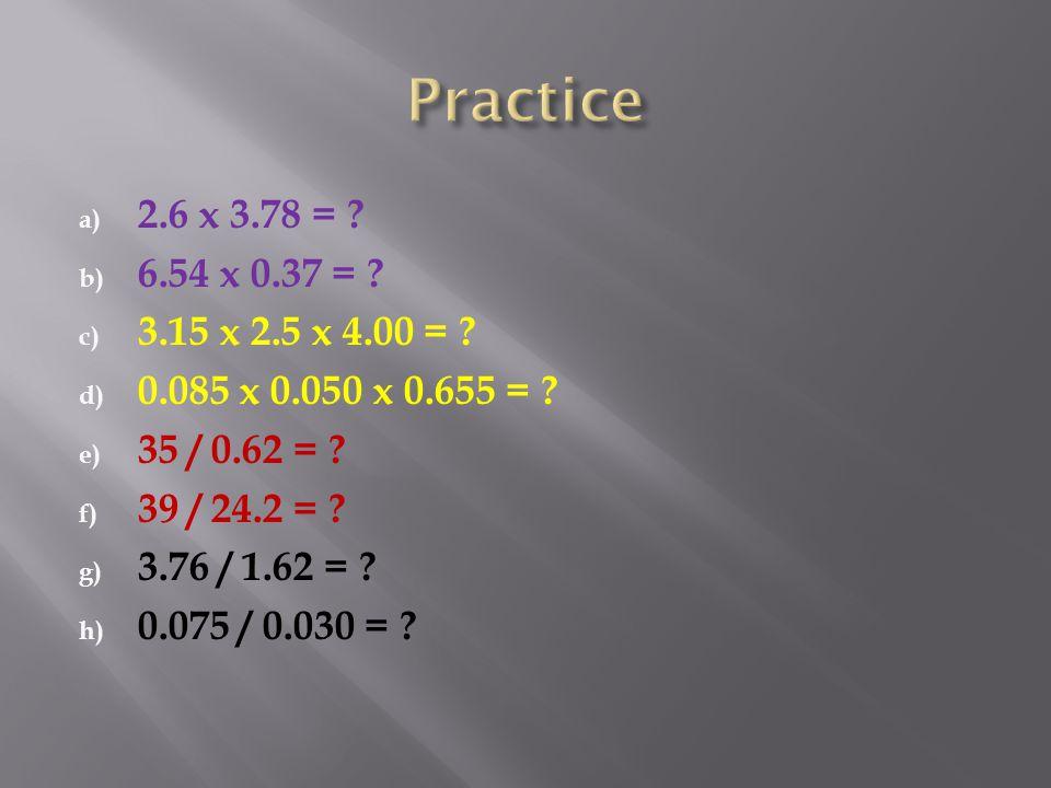 Practice 2.6 x 3.78 = 6.54 x 0.37 = 3.15 x 2.5 x 4.00 = 0.085 x 0.050 x 0.655 = 35 / 0.62 =