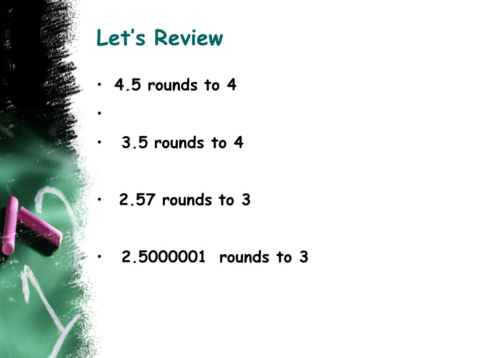 Let's Review 4.5 rounds to 4 3.5 rounds to 4 2.57 rounds to 3