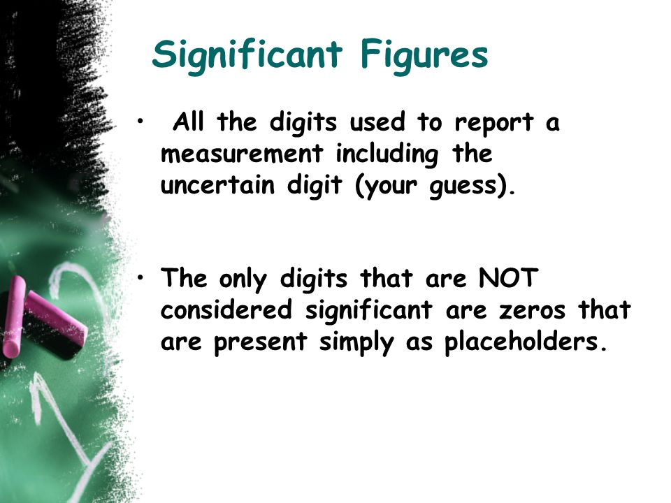 Significant Figures All the digits used to report a measurement including the uncertain digit (your guess).