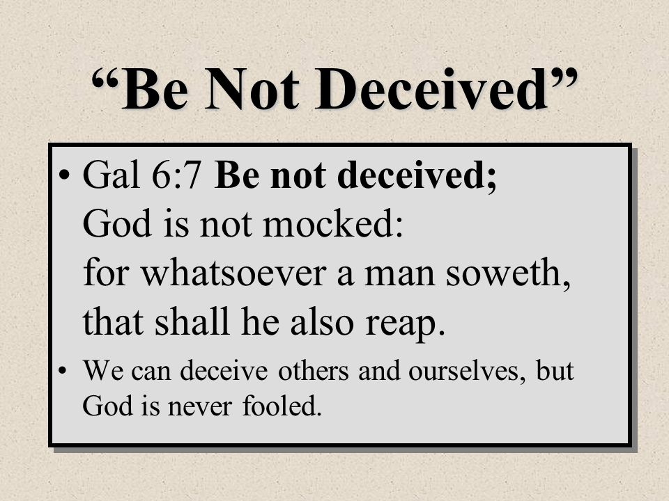 Be Not Deceived Gal 6:7 Be not deceived; God is not mocked: for whatsoever a man soweth, that shall he also reap.