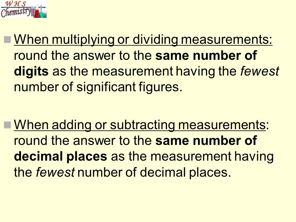 When multiplying or dividing measurements: round the answer to the same number of digits as the measurement having the fewest number of significant figures.