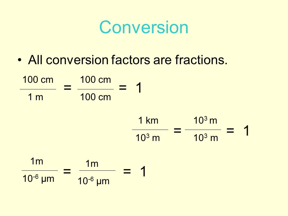 Conversion = = 1 = = 1 = = 1 All conversion factors are fractions.