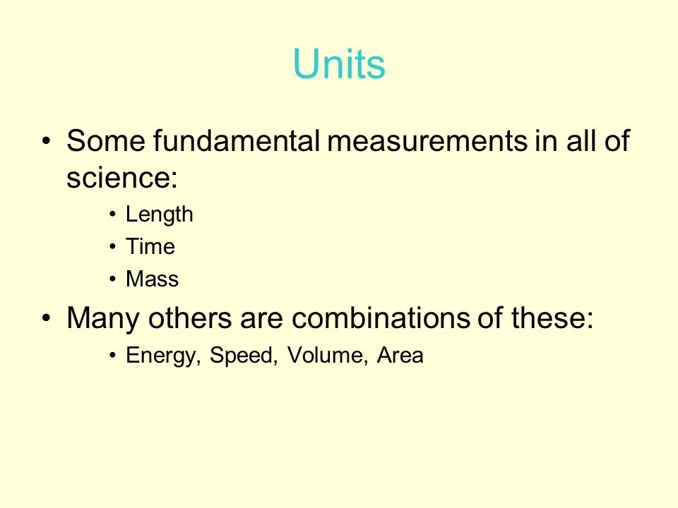 Units Some fundamental measurements in all of science:
