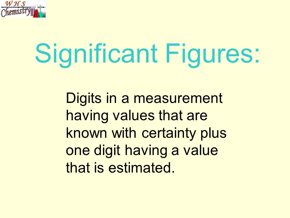 Significant Figures: Digits in a measurement having values that are known with certainty plus one digit having a value that is estimated.