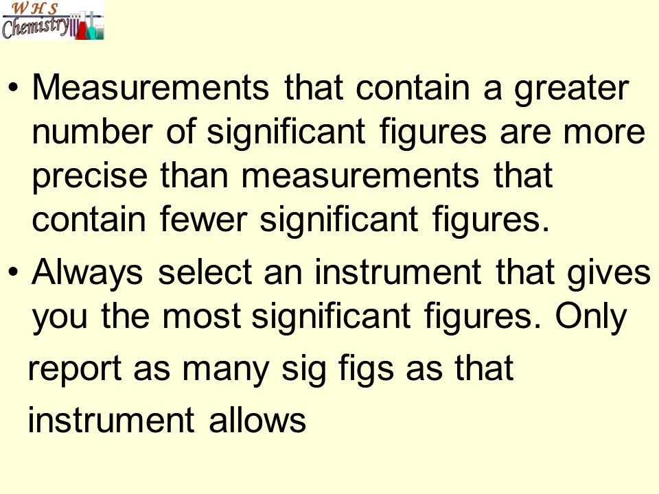 Measurements that contain a greater number of significant figures are more precise than measurements that contain fewer significant figures.