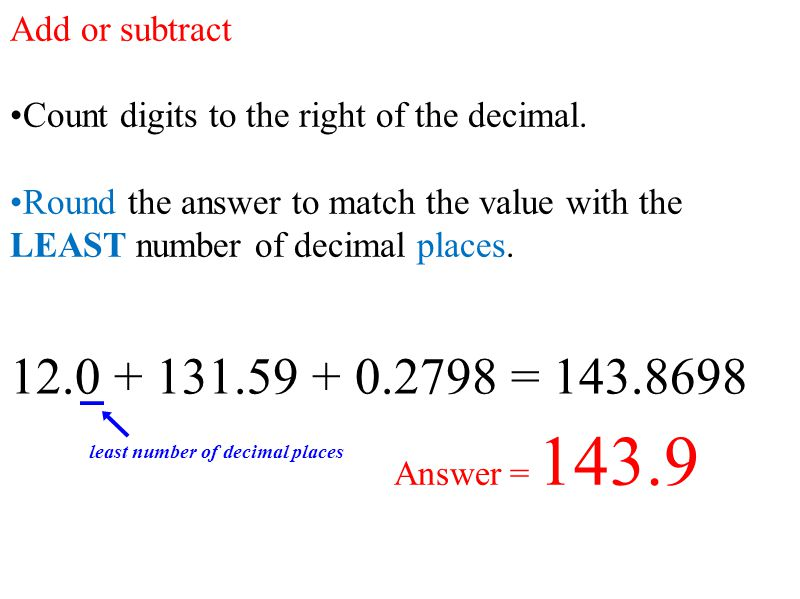 Add or subtract Count digits to the right of the decimal. Round the answer to match the value with the LEAST number of decimal places.