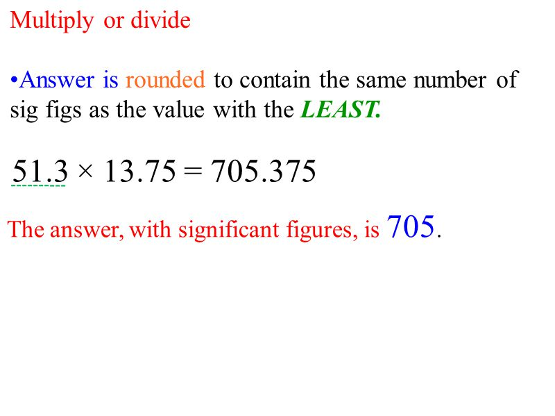 Multiply or divide Answer is rounded to contain the same number of sig figs as the value with the LEAST.