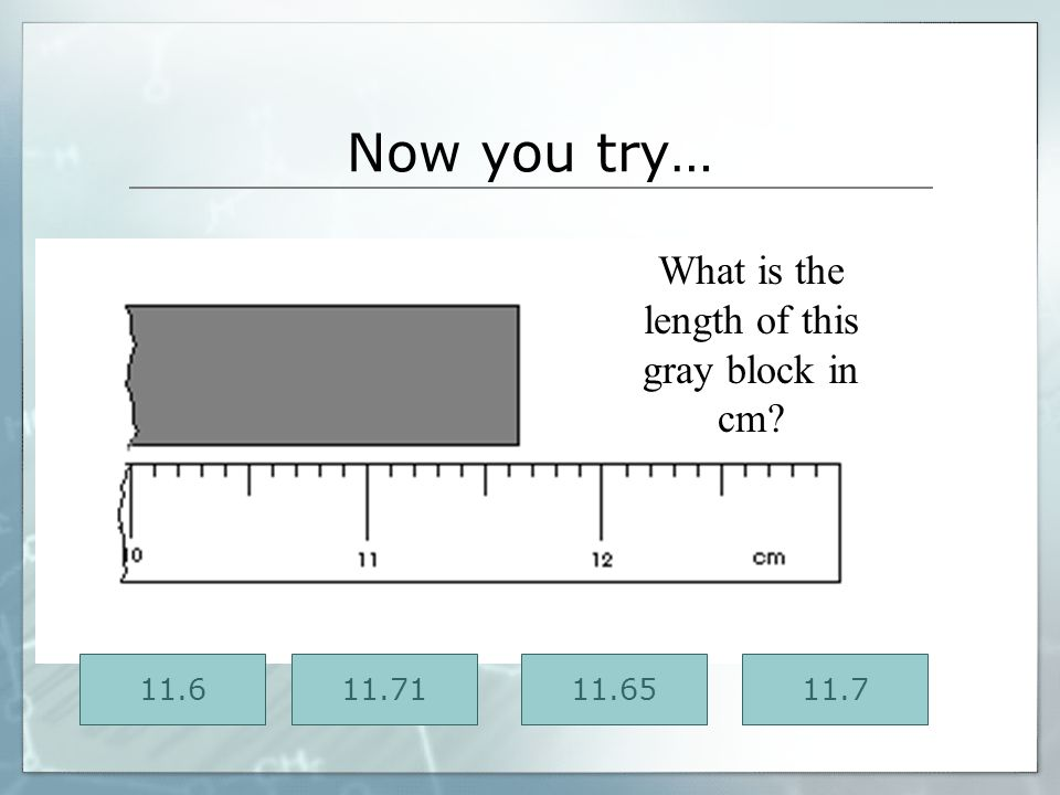 Now you try… What is the length of this gray block in cm 11.6 11.71