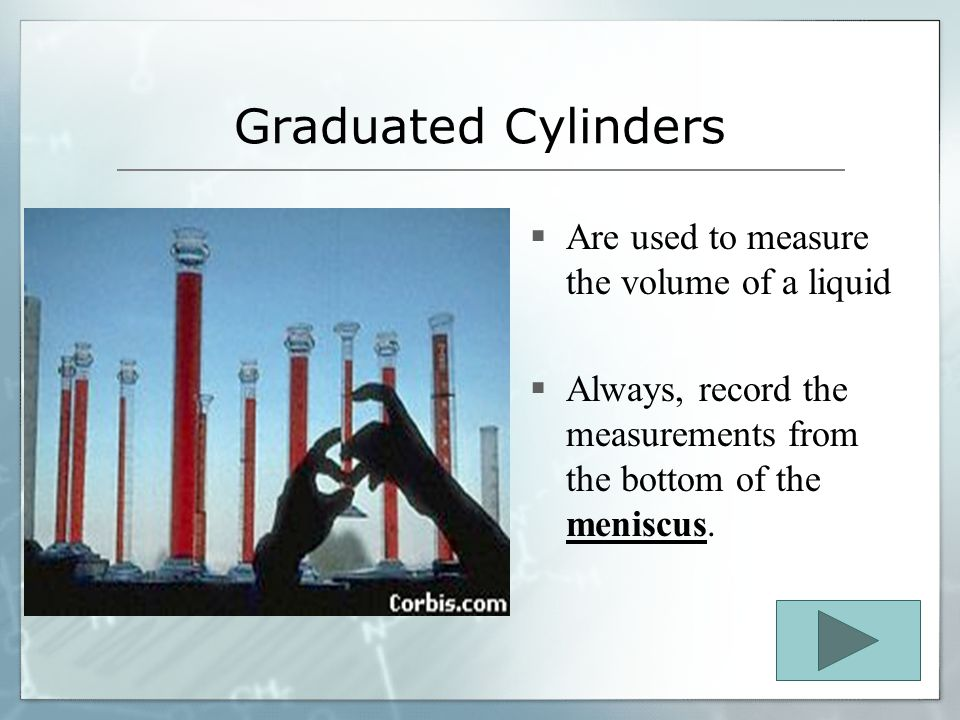 Graduated Cylinders Are used to measure the volume of a liquid