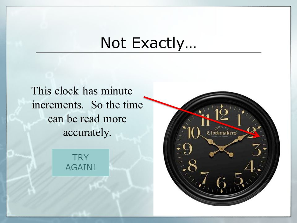 Not Exactly… This clock has minute increments. So the time can be read more accurately. TRY AGAIN!
