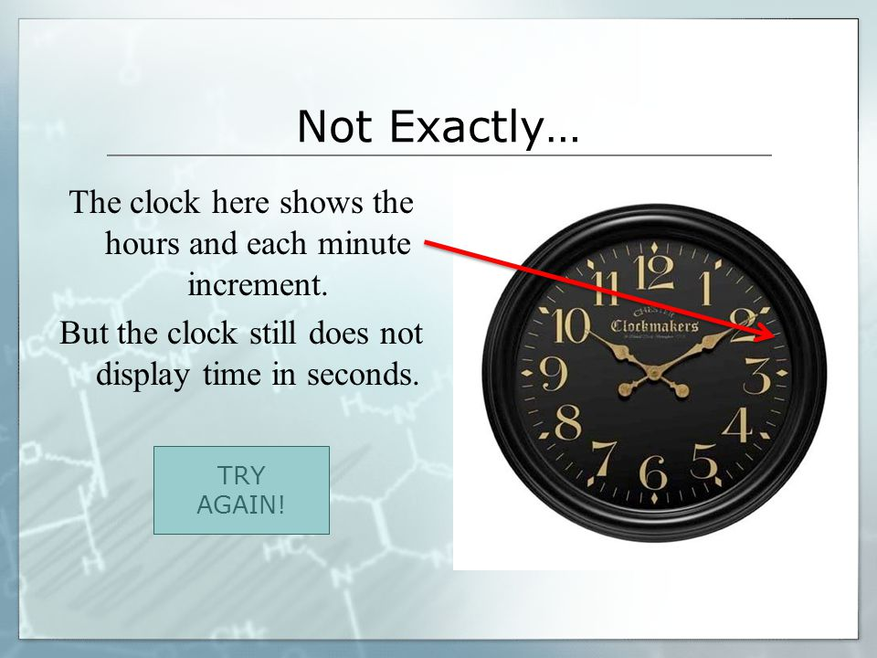 Not Exactly… The clock here shows the hours and each minute increment. But the clock still does not display time in seconds.